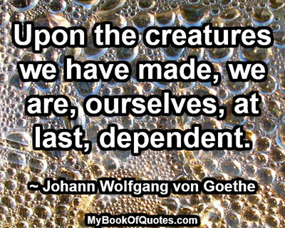 Upon the creatures we have made, we are, ourselves, at last, dependent. ~ Johann Wolfgang von Goethe