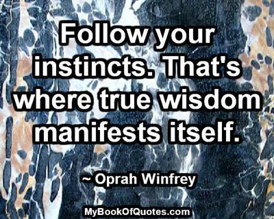 Follow your instincts. That's where true wisdom manifests itself. ~ Oprah Winfrey