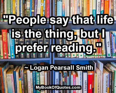 """""""People say that life is the thing, but I prefer reading."""" ~ Logan Pearsall Smith"""