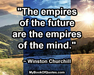 """The empires of the future are the empires of the mind."" ~ Winston Churchill"