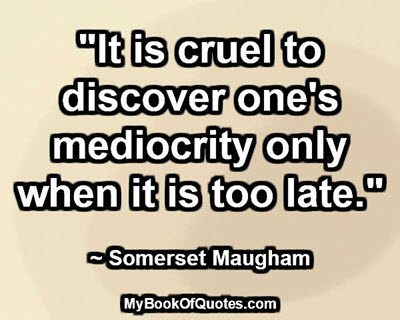 """It is cruel to discover one's mediocrity only when it is too late."" ~ W. Somerset Maugham"