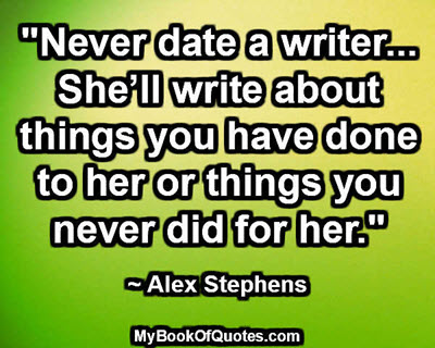 """Never date a writer… She'll write about things you have done to her or things you never did for her."" ~ Alex Stephens"