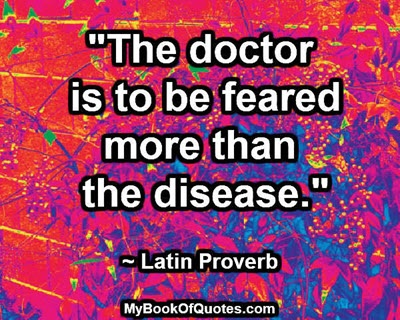 """""""The doctor is to be feared more than the disease."""" ~ Latin Proverb"""