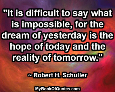 """It is difficult to say what is impossible, for the dream of yesterday is the hope of today and the reality of tomorrow."" ~ Robert H. Schuller"