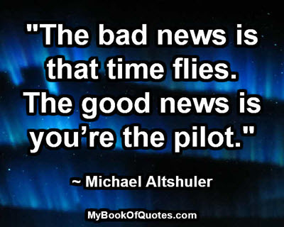 """The bad news is that time flies. The good news is you're the pilot.""  ~ Michael Altshuler"