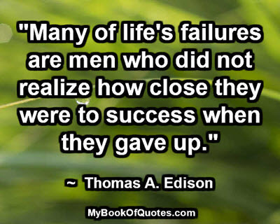 """Many of life's failures are men who did not realize how close they were to success when they gave up."" ~  Thomas A. Edison"