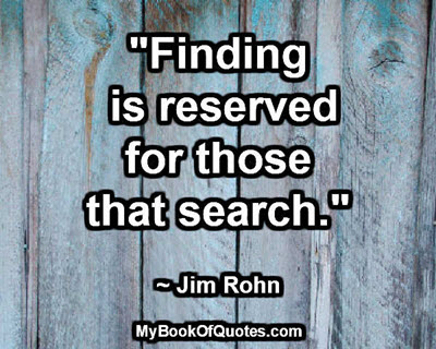 """Finding is reserved for those that search."" ~ Jim Rohn"