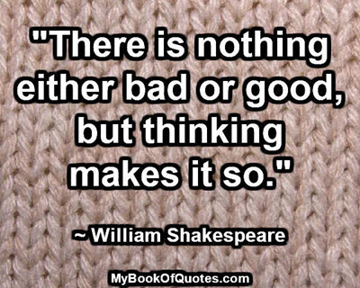 """There is nothing either bad or good, but thinking makes it so."" ~ William Shakespeare"
