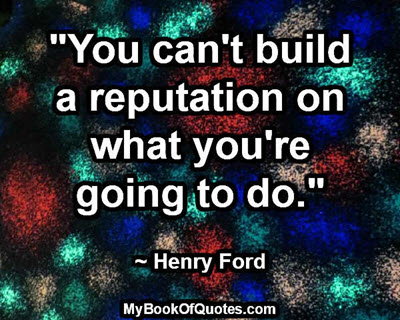 """You can't build a reputation on what you're going to do."" ~ Henry Ford"