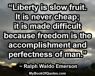 """Liberty is slow fruit. It is never cheap; it is made difficult because freedom is the accomplishment and perfectness of man."" ~ Ralph Waldo Emerson"