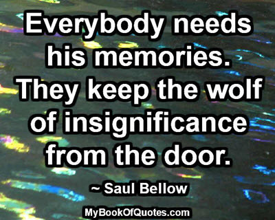 Everybody needs his memories. They keep the wolf of insignificance from the door.  ~ Saul Bellow