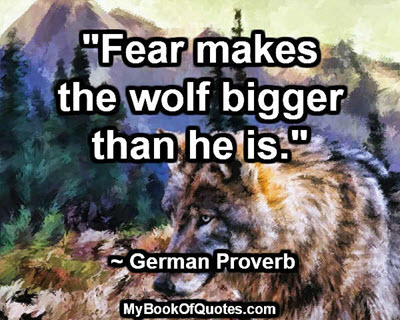 """""""Fear makes the wolf bigger than he is.""""  ~ German Proverb"""