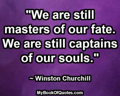 """""""We are still masters of our fate. We are still captains of our souls.""""  ~ Winston Churchill"""