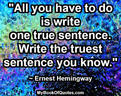 """All you have to do is write one true sentence. Write the truest sentence you know."" ~ Ernest Hemingway"