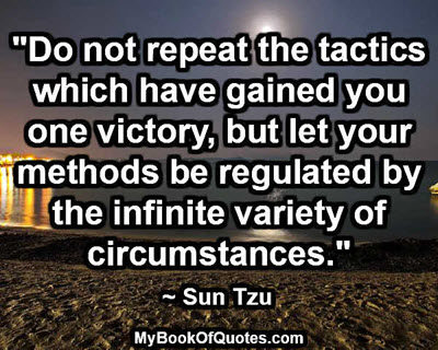 """Do not repeat the tactics which have gained you one victory, but let your methods be regulated by the infinite variety of circumstances.""  ~ Sun Tzu"