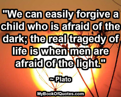 """""""We can easily forgive a child who is afraid of the dark; the real tragedy of life is when men are afraid of the light.""""  ~ Plato"""