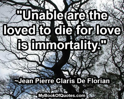 """""""Unable are the loved to die for love is immortality.""""  ~Jean Pierre Claris De Florian"""