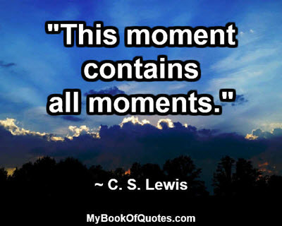 """""""This moment contains all moments."""" ~ C. S. Lewis"""