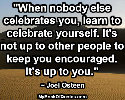 """When nobody else celebrates you, learn to celebrate yourself. It's not up to other people to keep you encouraged. It's up to you."" ~ Joel Osteen"