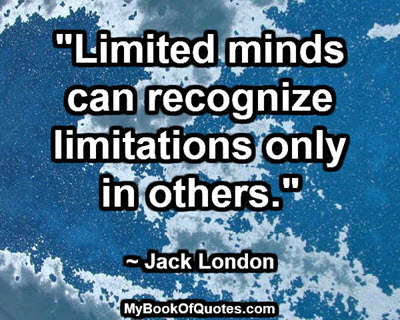 """Limited minds can recognize limitations only in others."" ~ Jack London"