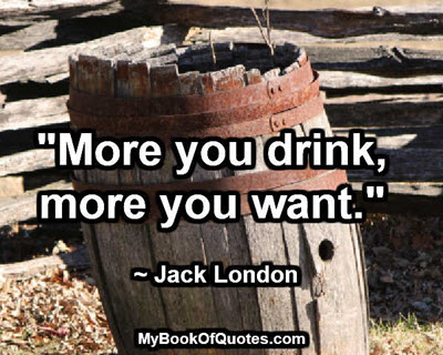 """More you drink, more you want."" ~ Jack London"