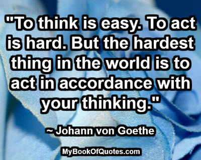 """To think is easy. To act is hard. But the hardest thing in the world is to act in accordance with your thinking."" ~ Johann von Goethe"