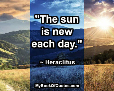 """""""The sun is new each day."""" ~ Heraclitus"""