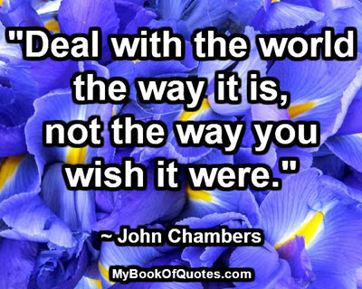 """""""Deal with the world the way it is, not the way you wish it were."""" ~ John Chambers"""