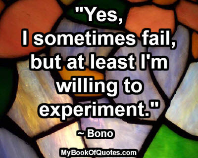 """Yes, I sometimes fail, but at least I'm willing to experiment."" ~ Bono"