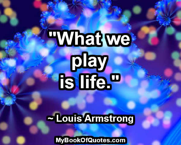 """""""What we play is life."""" ~ Louis Armstrong"""
