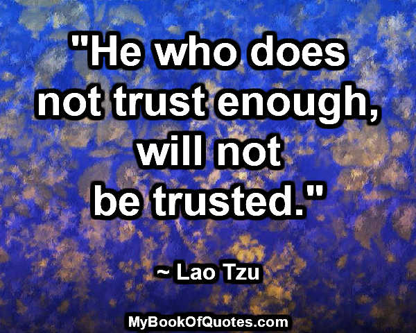 """He who does not trust enough, will not be trusted."" ~ Lao Tzu"