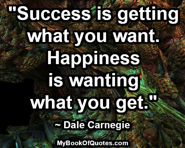 """""""Success is getting what you want. Happiness is wanting what you get."""" ~ Dale Carnegie"""
