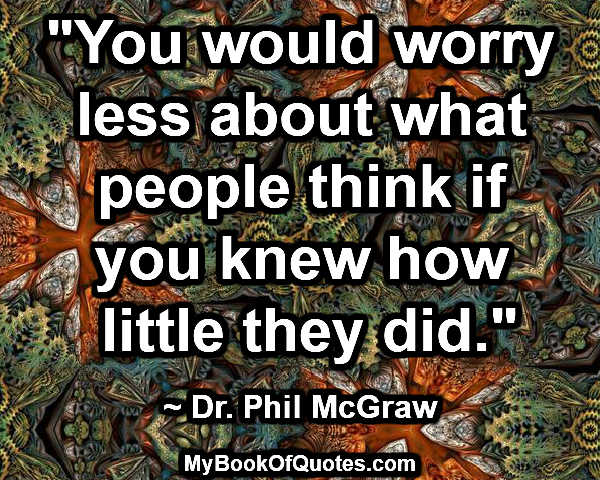 """""""You would worry less about what people think if you knew how little they did."""" ~ Dr. Phil McGraw"""