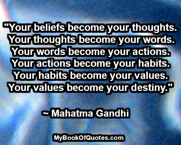 """Your beliefs become your thoughts. Your thoughts become your words. Your words become your actions. Your actions become your habits. Your habits become your values. Your values become your destiny."" ~ Mahatma Gandhi"