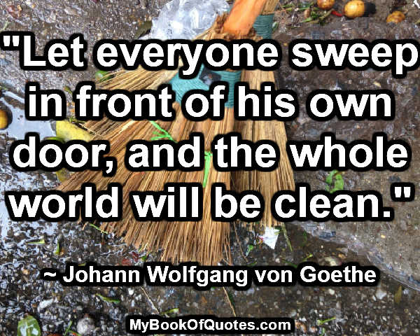 """Let everyone sweep in front of his own door, and the whole world will be clean."" ~ Johann Wolfgang von Goethe"