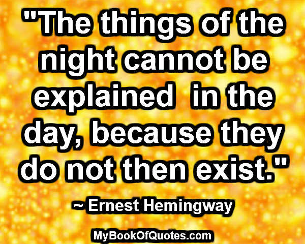 """The things of the night cannot be explained  in the day, because they do not then exist."" ~ Ernest Hemingway"