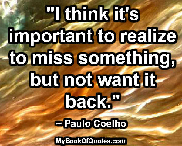"""I think it's important to realize to miss something, but not want it back."" ~ Paulo Coelho"