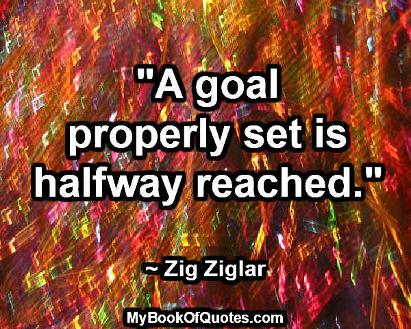 """A goal properly set is halfway reached."" ~ Zig Ziglar"