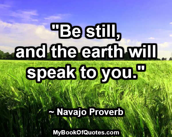 """Be still, and the earth will speak to you."" ~ Navajo Proverb"