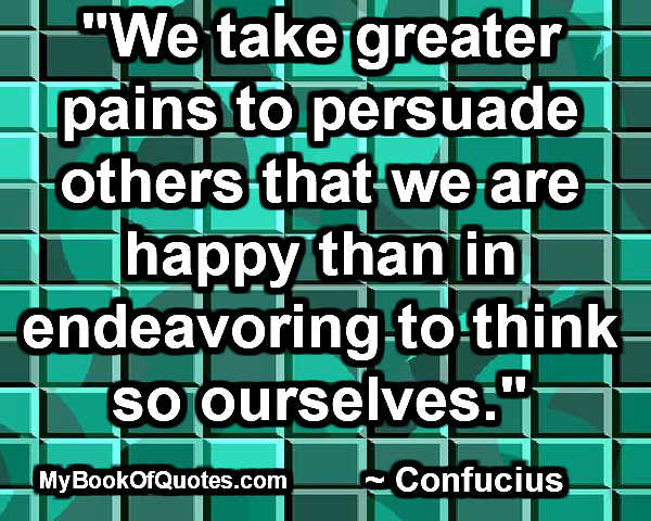 """""""We take greater pains to persuade others that we are happy than in endeavoring to think so ourselves."""" ~ Confucius"""