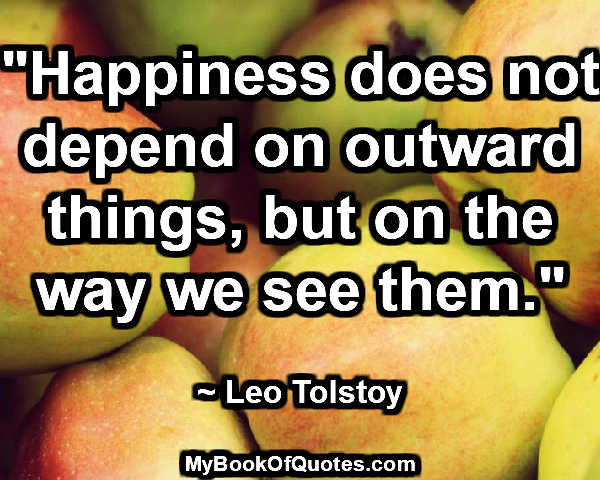 """""""Happiness does not depend on outward things, but on the way we see them."""" ~ Leo Tolstoy"""
