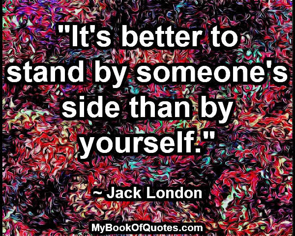 """""""It's better to stand by someone's side than by yourself."""" ~ Jack London"""