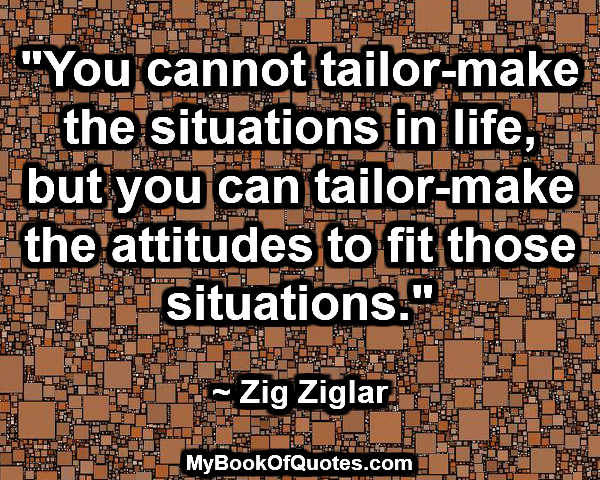 """""""You cannot tailor-make the situations in life, but you can tailor-make the attitudes to fit those situations."""" ~ Zig Ziglar"""