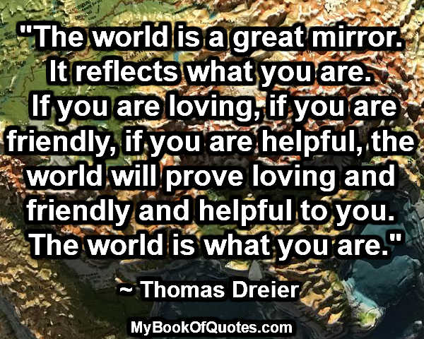 """""""The world is a great mirror. It reflects what you are. If you are loving, if you are friendly, if you are helpful, the world will prove loving and friendly and helpful to you. The world is what you are."""" ~ Thomas Dreier"""