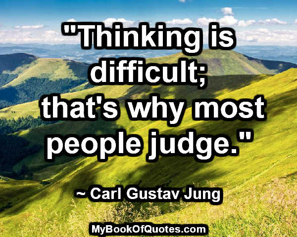 """""""Thinking is difficult; that's why most people judge."""" ~ Carl Gustav Jung"""