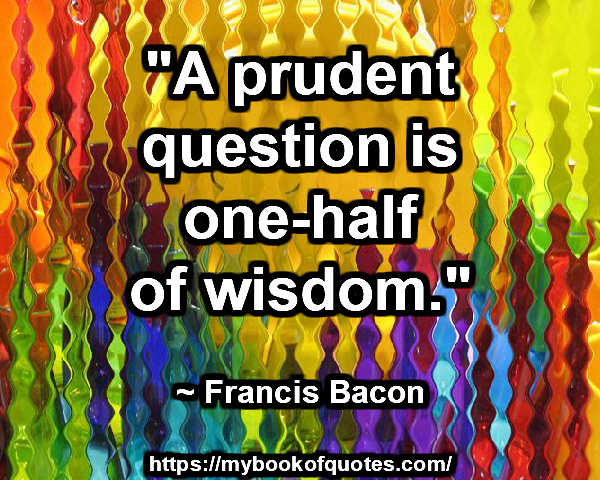 """""""A prudent question is on-half of wisdom."""" ~ Francis Bacon"""
