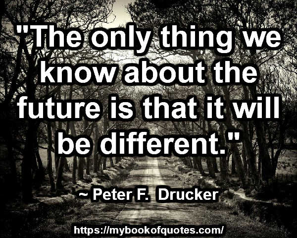 """""""The only thing we know about the future is that it will be different."""" ~ Peter F.  Drucker"""