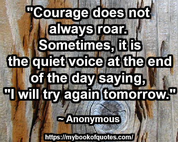 """""""Courage does not always roar. Sometimes, it is the quiet voice at the end of the day saying, """"I will try again tomorrow."""" ~ Anonymous"""