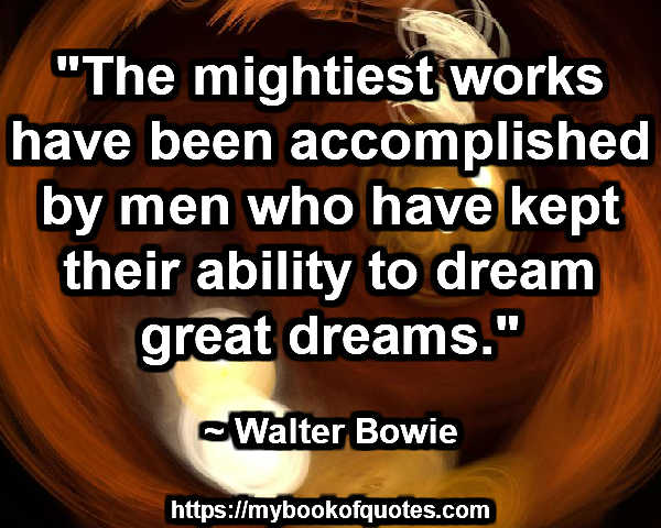 """The mightiest works have been accomplished by men who have kept their ability to dream great dreams."" ~ Walter Bowie"