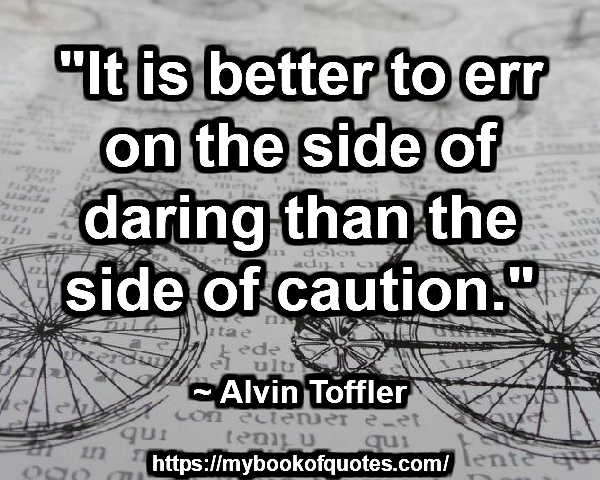 """""""It is better to err on the side of daring than the side of caution."""" ~ Alvin Toffler"""